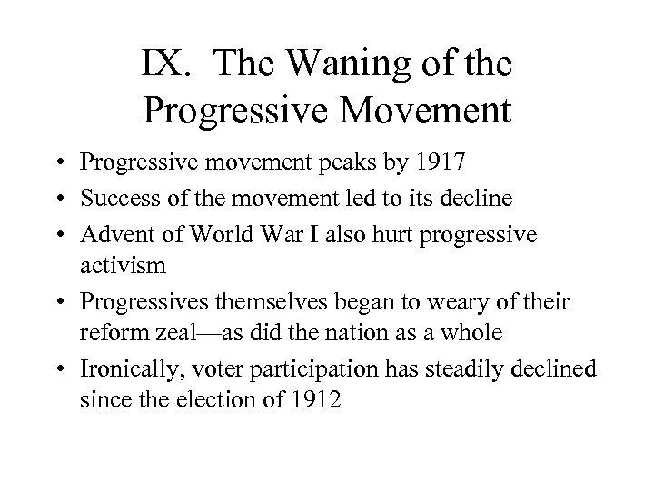 IX. The Waning of the Progressive Movement • Progressive movement peaks by 1917 •