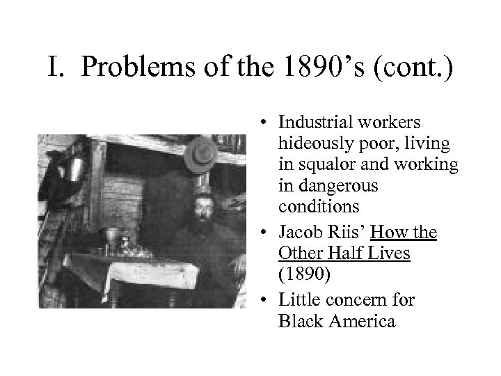 I. Problems of the 1890's (cont. ) • Industrial workers hideously poor, living in