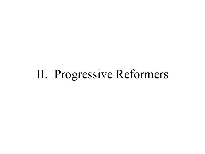II. Progressive Reformers