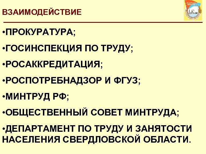 ВЗАИМОДЕЙСТВИЕ • ПРОКУРАТУРА; • ГОСИНСПЕКЦИЯ ПО ТРУДУ; • РОСАККРЕДИТАЦИЯ; • РОСПОТРЕБНАДЗОР И ФГУЗ; •