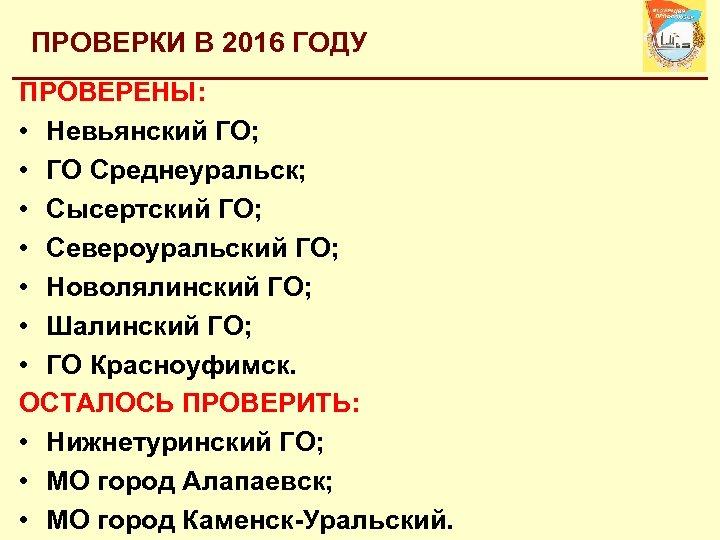 ПРОВЕРКИ В 2016 ГОДУ ПРОВЕРЕНЫ: • Невьянский ГО; • ГО Среднеуральск; • Сысертский ГО;