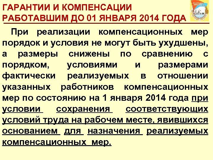 ГАРАНТИИ И КОМПЕНСАЦИИ РАБОТАВШИМ ДО 01 ЯНВАРЯ 2014 ГОДА При реализации компенсационных мер порядок