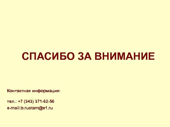СПАСИБО ЗА ВНИМАНИЕ Контактная информация: тел. : +7 (343) 371 -62 -56 e-mail: b.