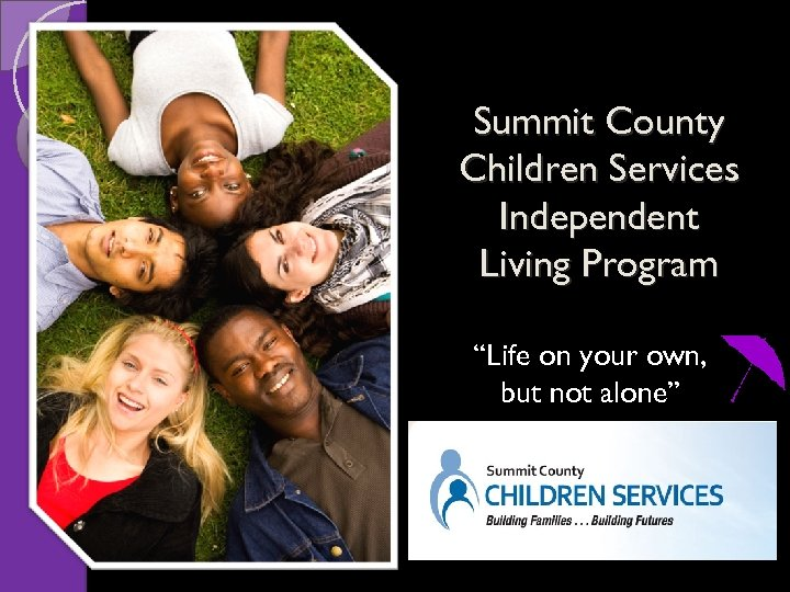 "Summit County Children Services Independent Living Program ""Life on your own, but not alone"""