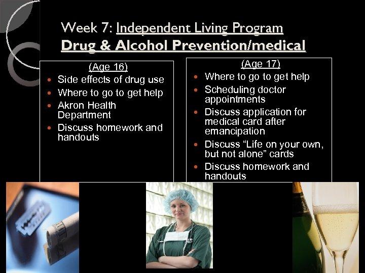 Week 7: Independent Living Program Drug & Alcohol Prevention/medical (Age 16) Side effects of