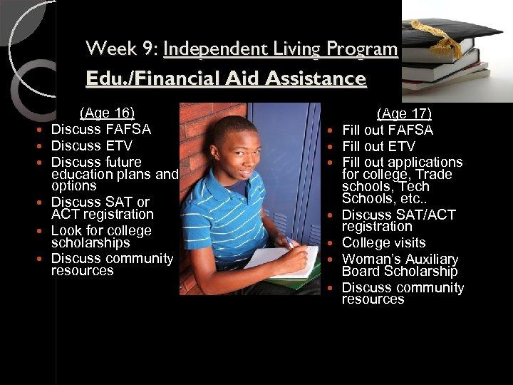 Week 9: Independent Living Program Edu. /Financial Aid Assistance (Age 16) Discuss FAFSA Discuss