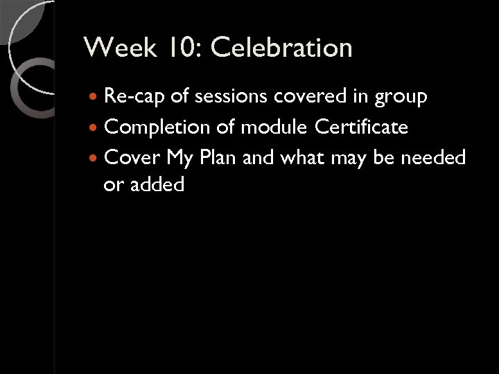 Week 10: Celebration Re-cap of sessions covered in group Completion of module Certificate Cover