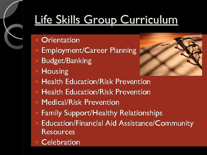 Life Skills Group Curriculum Orientation Employment/Career Planning Budget/Banking Housing Health Education/Risk Prevention Medical/Risk Prevention