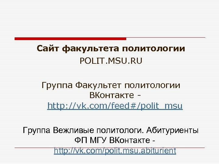 Сайт факультета политологии POLIT. MSU. RU Группа Факультет политологии ВКонтакте http: //vk. com/feed#/polit_msu Группа