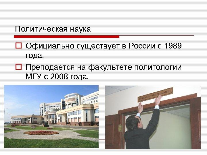 Политическая наука o Официально существует в России с 1989 года. o Преподается на факультете