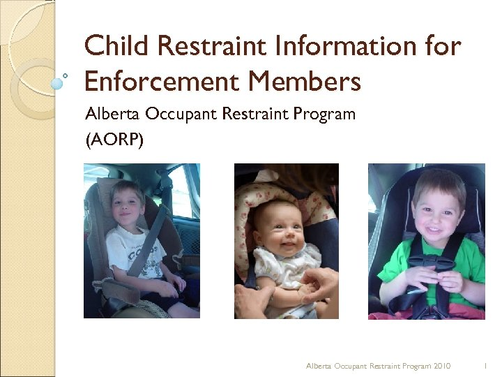 Child Restraint Information for Enforcement Members Alberta Occupant Restraint Program (AORP) Alberta Occupant Restraint