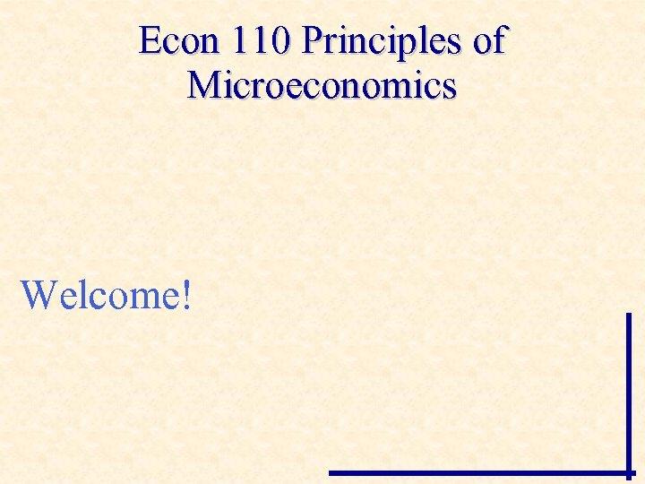 Econ 110 Principles of Microeconomics Welcome!