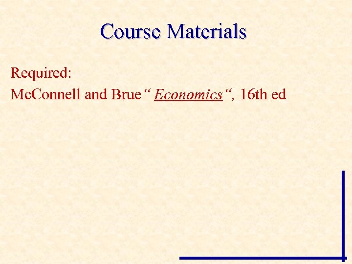 """Course Materials Required: Mc. Connell and Brue"""" Economics"""", 16 th ed"""