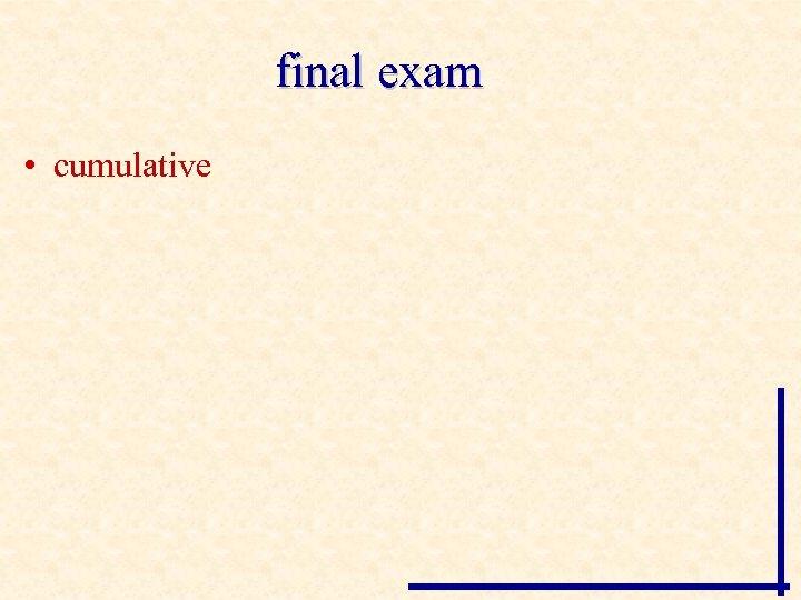 final exam • cumulative