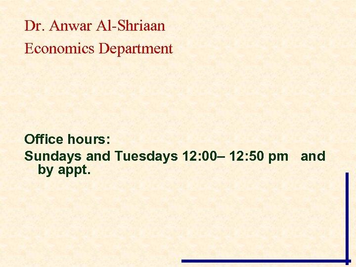 Dr. Anwar Al-Shriaan Economics Department Office hours: Sundays and Tuesdays 12: 00– 12: 50