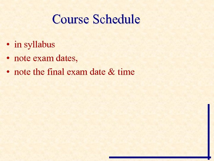 Course Schedule • in syllabus • note exam dates, • note the final exam