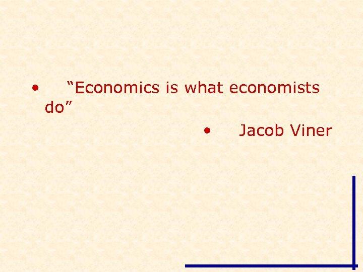 "• ""Economics is what economists do"" • Jacob Viner"