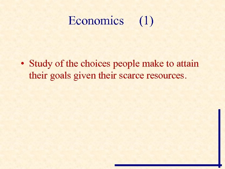 Economics (1) • Study of the choices people make to attain their goals given