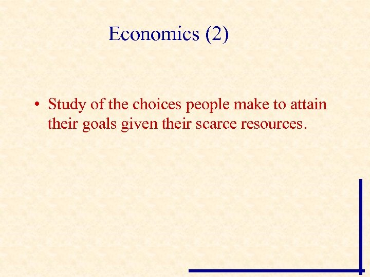 Economics (2) • Study of the choices people make to attain their goals given