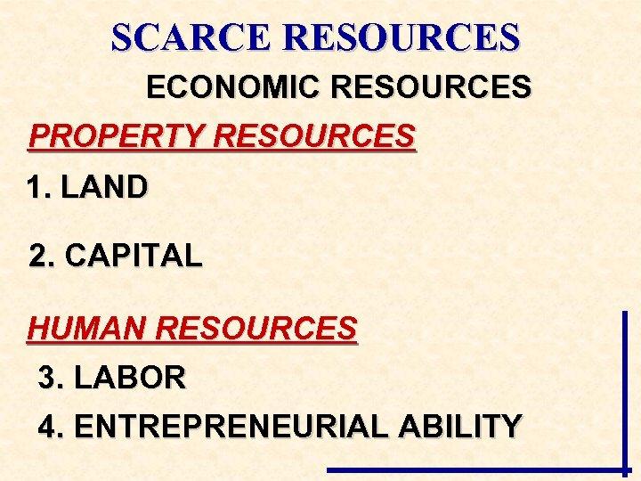 SCARCE RESOURCES ECONOMIC RESOURCES PROPERTY RESOURCES 1. LAND 2. CAPITAL HUMAN RESOURCES 3. LABOR