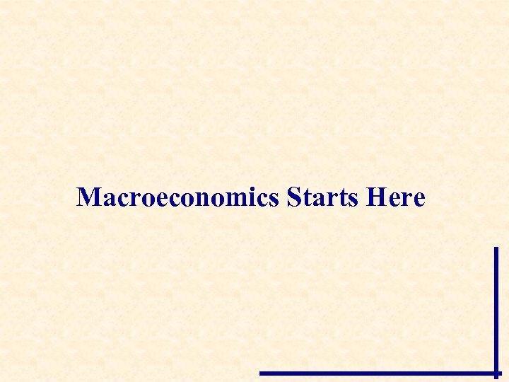 Macroeconomics Starts Here
