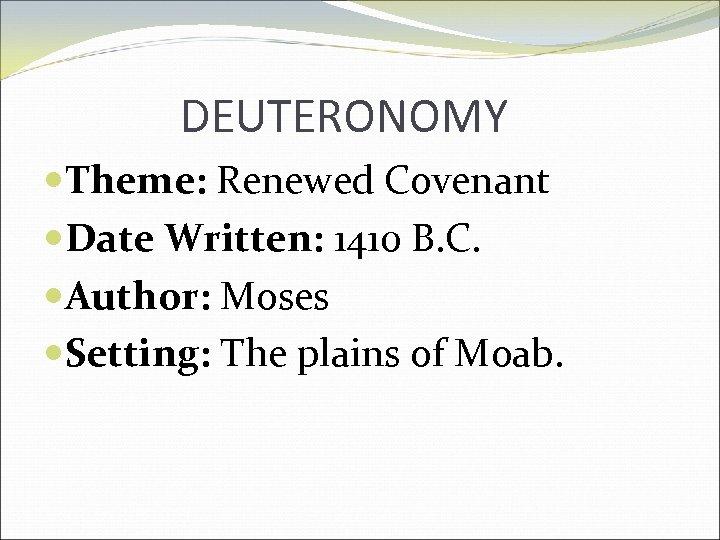 DEUTERONOMY Theme: Renewed Covenant Date Written: 1410 B. C. Author: Moses Setting: The plains