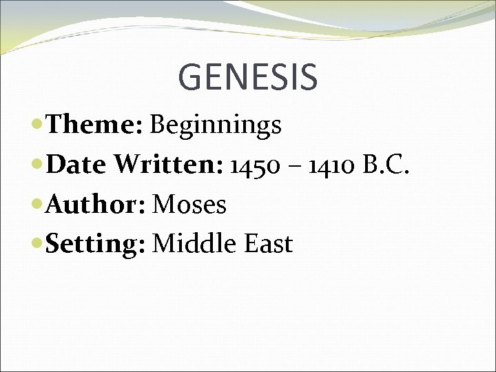 GENESIS Theme: Beginnings Date Written: 1450 – 1410 B. C. Author: Moses Setting: Middle