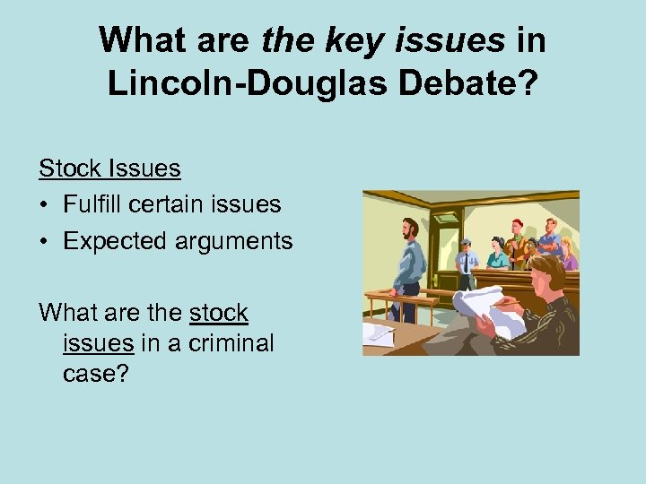 What are the key issues in Lincoln-Douglas Debate? Stock Issues • Fulfill certain issues