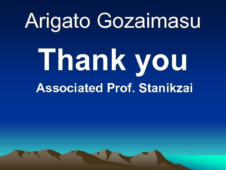 Arigato Gozaimasu Thank you Associated Prof. Stanikzai