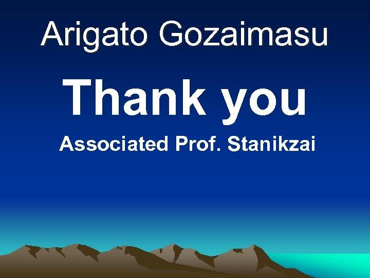 Arigato Gozaimasu Thank you Associated Prof. Stanikzai
