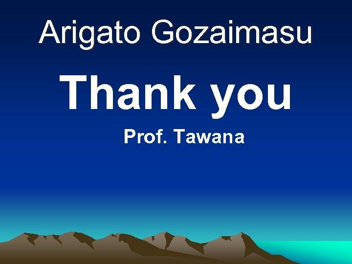 Arigato Gozaimasu Thank you Prof. Tawana