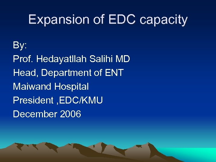 Expansion of EDC capacity By: Prof. Hedayatllah Salihi MD Head, Department of ENT Maiwand