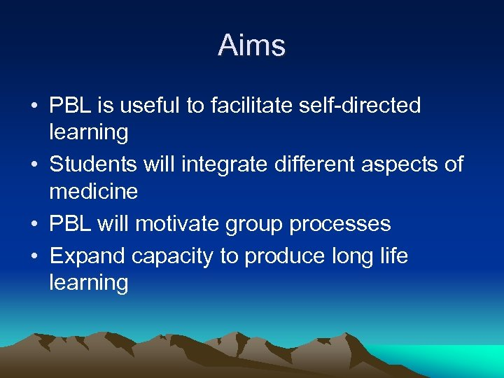 Aims • PBL is useful to facilitate self-directed learning • Students will integrate different
