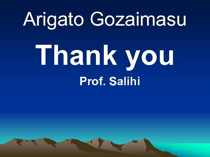 Arigato Gozaimasu Thank you Prof. Salihi