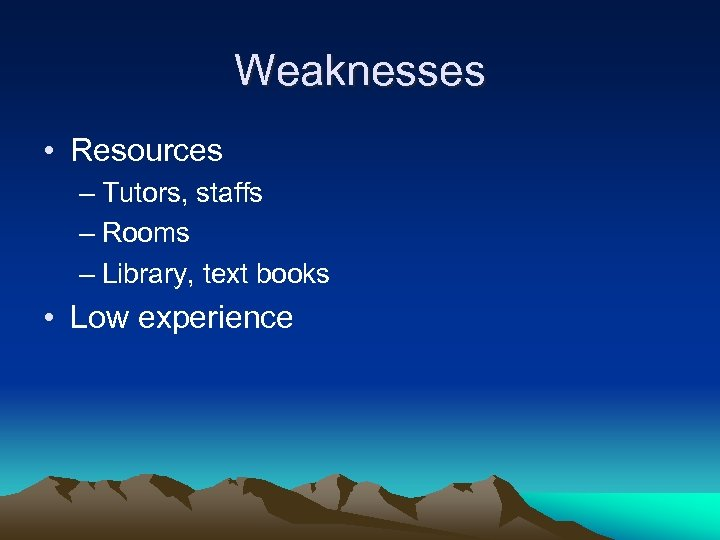 Weaknesses • Resources – Tutors, staffs – Rooms – Library, text books • Low