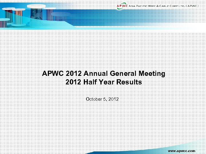 APWC 2012 Annual General Meeting 2012 Half Year Results October 5, 2012 www. apwcc.
