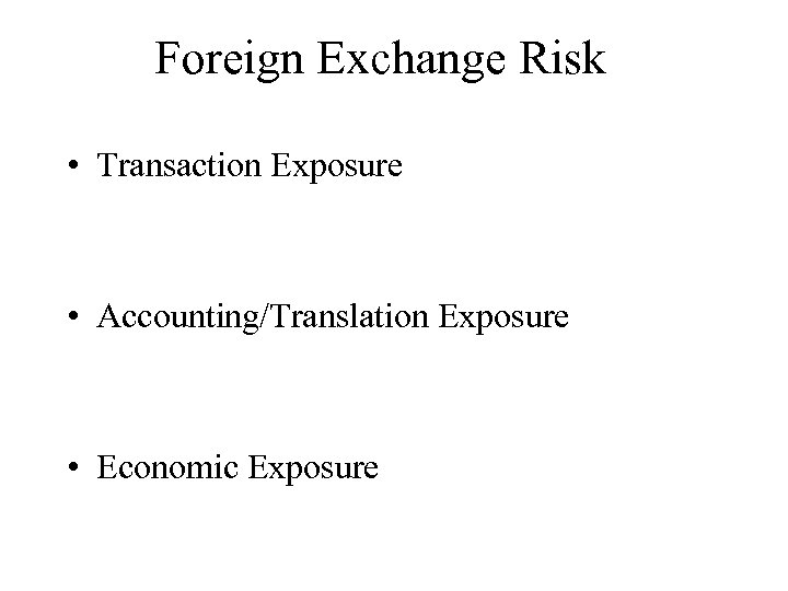 Foreign Exchange Risk • Transaction Exposure • Accounting/Translation Exposure • Economic Exposure