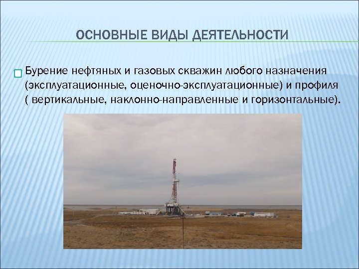 ОСНОВНЫЕ ВИДЫ ДЕЯТЕЛЬНОСТИ Бурение нефтяных и газовых скважин любого назначения (эксплуатационные, оценочно-эксплуатационные) и профиля