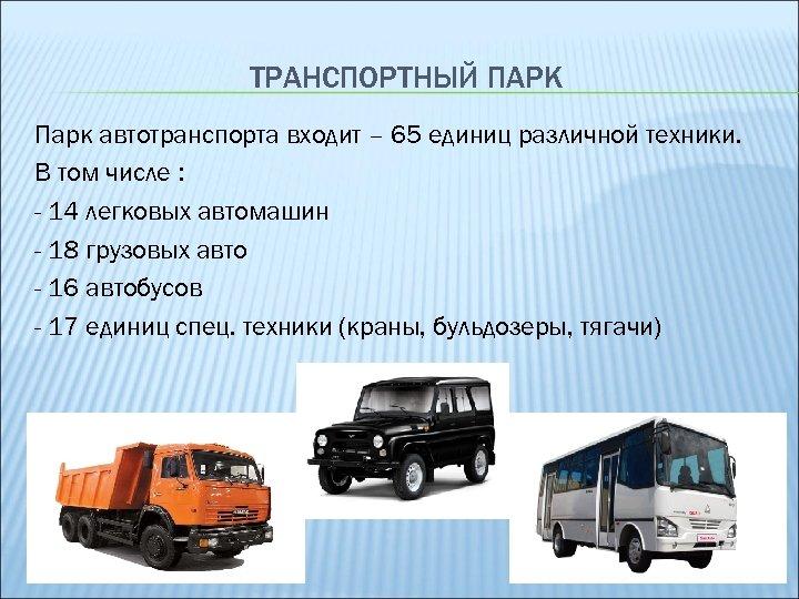 ТРАНСПОРТНЫЙ ПАРК Парк автотранспорта входит – 65 единиц различной техники. В том числе :