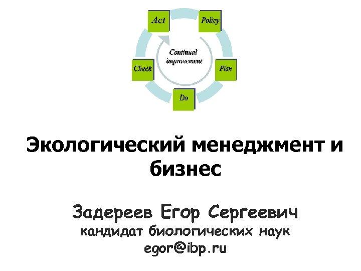 Экологический менеджмент и бизнес Задереев Егор Сергеевич кандидат биологических наук egor@ibp. ru