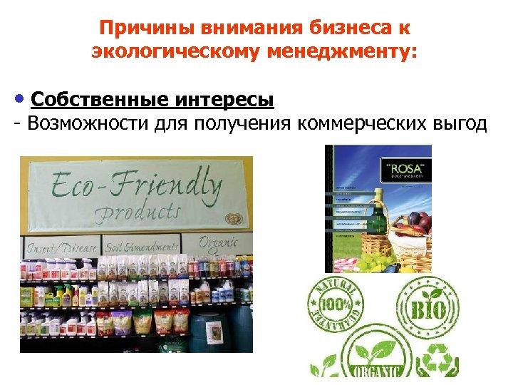 Причины внимания бизнеса к экологическому менеджменту: • Собственные интересы - Возможности для получения коммерческих