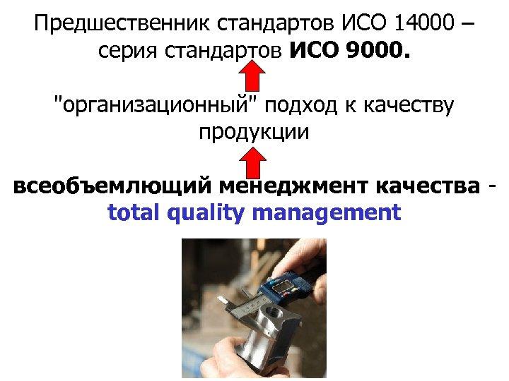 Предшественник стандартов ИСО 14000 – серия стандартов ИСО 9000.