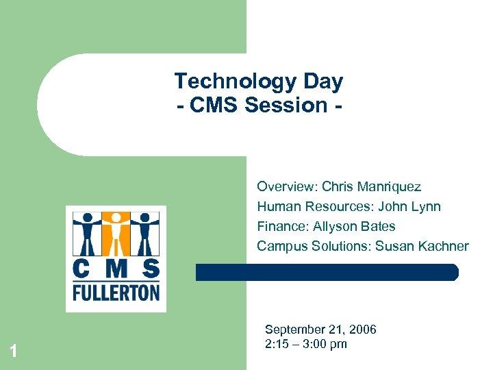 Technology Day - CMS Session - Overview: Chris Manriquez Human Resources: John Lynn Finance: