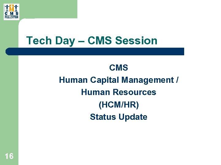 Tech Day – CMS Session CMS Human Capital Management / Human Resources (HCM/HR) Status
