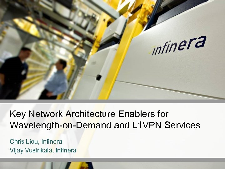 Key Network Architecture Enablers for Wavelength-on-Demand L 1 VPN Services Chris Liou, Infinera Vijay
