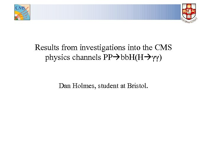Results from investigations into the CMS physics channels PP bb. H(H γγ) Dan Holmes,