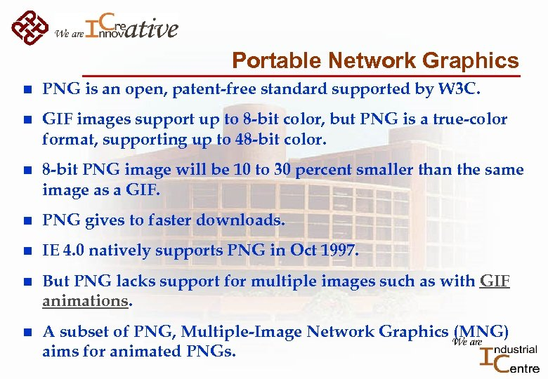 Portable Network Graphics n PNG is an open, patent-free standard supported by W 3