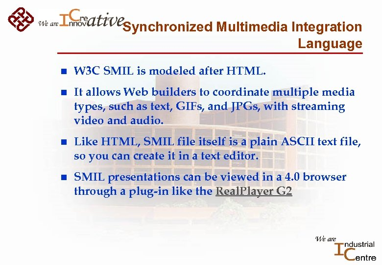 Synchronized Multimedia Integration Language n W 3 C SMIL is modeled after HTML. n