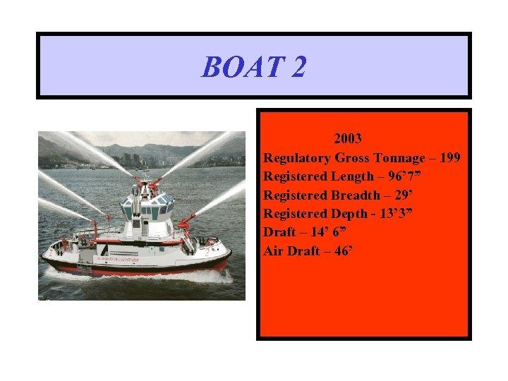 "BOAT 2 2003 Regulatory Gross Tonnage – 199 Registered Length – 96' 7"" Registered"