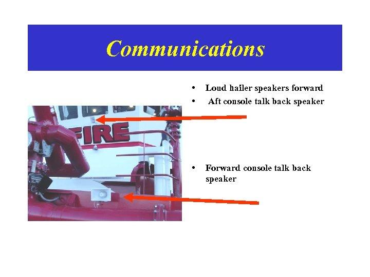 Communications • • Loud hailer speakers forward Aft console talk back speaker • Forward